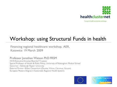 Workshop: using Structural Funds in health Professor Jonathan Watson PhD FRSM HCN Executive Director/Board of Trustees Special Professor of Health & Public.
