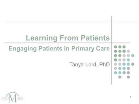 Learning From Patients Engaging Patients in Primary Care Tanya Lord, PhD 1.