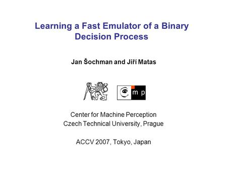 Learning a Fast Emulator of a Binary Decision Process Center for Machine Perception Czech Technical University, Prague ACCV 2007, Tokyo, Japan Jan Šochman.