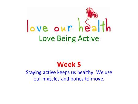 Love Being Active Week 5 Staying active keeps us healthy. We use our muscles and bones to move.