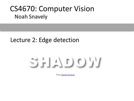 Lecture 2: Edge detection CS4670: Computer Vision Noah Snavely From Sandlot ScienceSandlot Science.