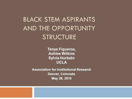 BLACK STEM ASPIRANTS AND THE OPPORTUNITY STRUCTURE Association for Institutional Research Denver, Colorado May 28, 2015 Tanya Figueroa, Ashlee Wilkins.