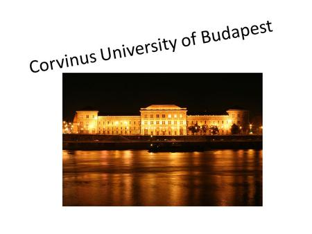 Corvinus University of Budapest. Located in the heart of Budapest Established in 1920 1948: it became and independent university of economics From 1953-1990: