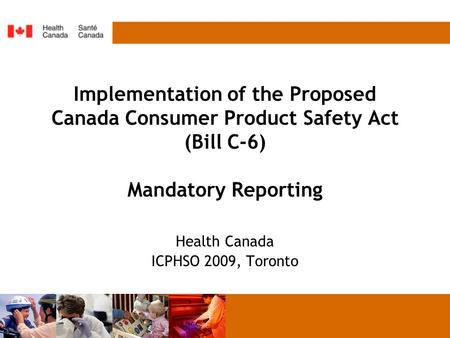 Implementation of the Proposed Canada Consumer Product Safety Act (Bill C-6) Mandatory Reporting Health Canada ICPHSO 2009, Toronto.