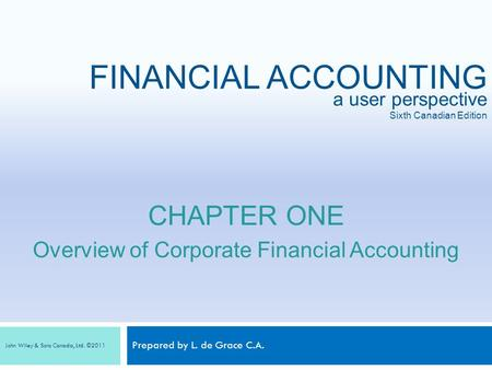 Prepared by L. de Grace C.A. a user perspective Sixth Canadian Edition FINANCIAL ACCOUNTING John Wiley & Sons Canada, Ltd. ©2011 CHAPTER ONE Overview of.