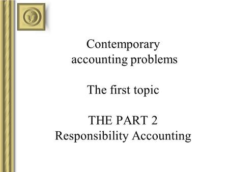 Contemporary accounting problems The first topic THE PART 2 Responsibility Accounting.