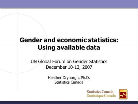 Statistics Canada Statistics Canada Statistique Canada Statistique Canada Gender and economic statistics: Using available data UN Global Forum on Gender.