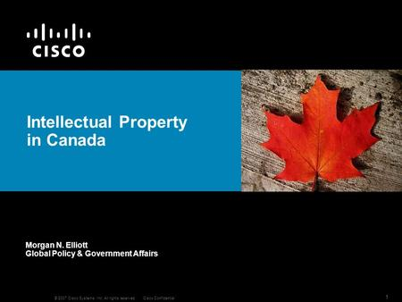 © 2007 Cisco Systems, Inc. All rights reserved.Cisco Confidential 1 Intellectual Property in Canada Morgan N. Elliott Global Policy & Government Affairs.