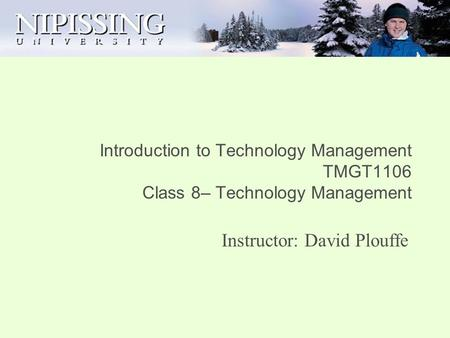 Introduction to Technology Management TMGT1106 Class 8– Technology Management Instructor: David Plouffe.