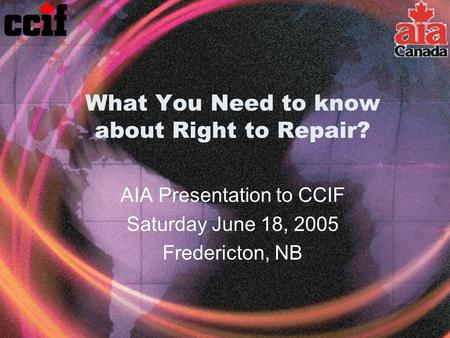 What You Need to know about Right to Repair? AIA Presentation to CCIF Saturday June 18, 2005 Fredericton, NB.