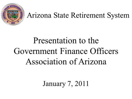 Arizona State Retirement System Presentation to the Government Finance Officers Association of Arizona January 7, 2011.