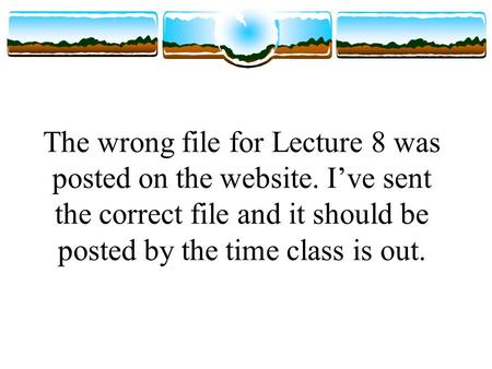 The wrong file for Lecture 8 was posted on the website. I've sent the correct file and it should be posted by the time class is out.