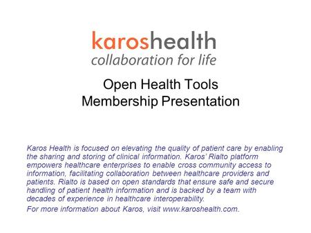Open Health Tools Membership Presentation July 28 2004 Karos Health is focused on elevating the quality of patient care by enabling the sharing and storing.