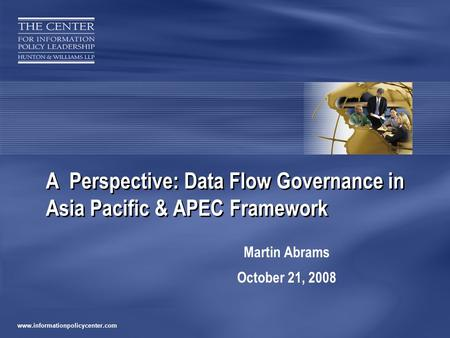 Www.informationpolicycenter.com A Perspective: Data Flow Governance in Asia Pacific & APEC Framework Martin Abrams October 21, 2008.
