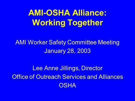 AMI-OSHA Alliance: Working Together AMI Worker Safety Committee Meeting January 28, 2003 Lee Anne Jillings, Director Office of Outreach Services and Alliances.