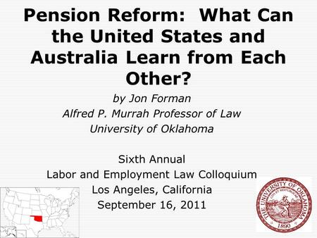 Pension Reform: What Can the United States and Australia Learn from Each Other? by Jon Forman Alfred P. Murrah Professor of Law University of Oklahoma.