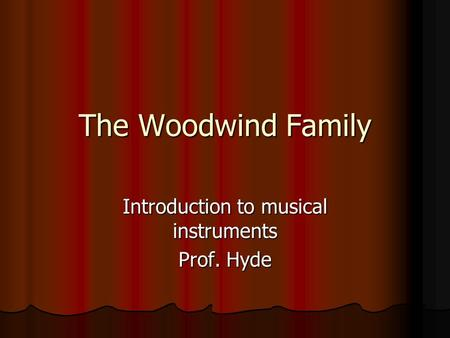 The Woodwind Family Introduction to musical instruments Prof. Hyde.