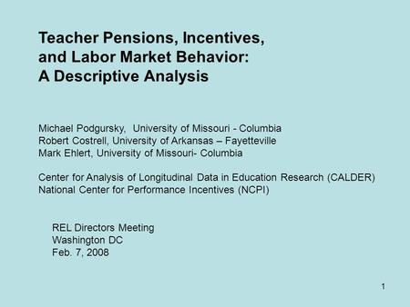 1 Teacher Pensions, Incentives, and Labor Market Behavior: A Descriptive Analysis Michael Podgursky, University of Missouri - Columbia Robert Costrell,