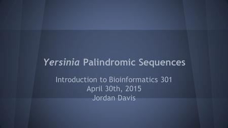 Yersinia Palindromic Sequences Introduction to Bioinformatics 301 April 30th, 2015 Jordan Davis.