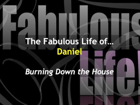 The Fabulous Life of… Daniel Burning Down the House.
