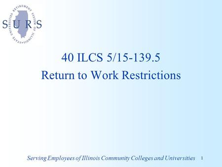 40 ILCS 5/15-139.5 Return to Work Restrictions Serving Employees of Illinois Community Colleges and Universities 1.