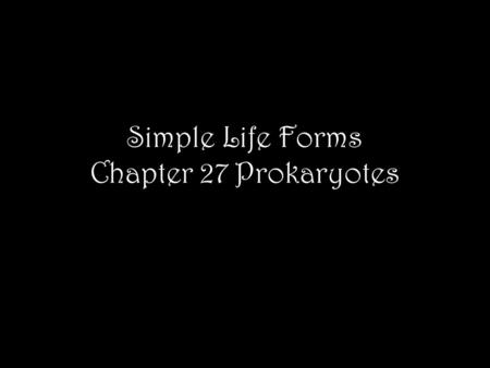 Simple Life Forms Chapter 27 Prokaryotes. Numbers Prokaryotes have a collective biomass ten times that of all eukaryotes Number in a handful of soil is.