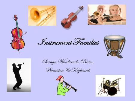 Instrument Families Strings, Woodwinds, Brass, Percussion & Keyboards.