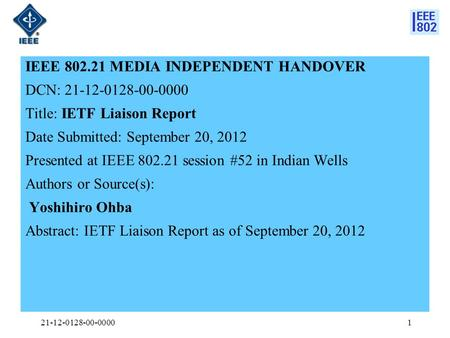 IEEE 802.21 MEDIA INDEPENDENT HANDOVER DCN: 21-12-0128-00-0000 Title: IETF Liaison Report Date Submitted: September 20, 2012 Presented at IEEE 802.21 session.