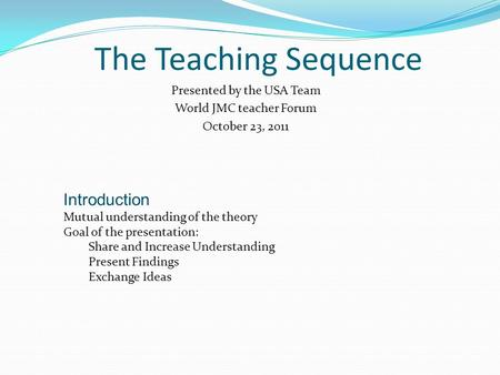 The Teaching Sequence Presented by the USA Team World JMC teacher Forum October 23, 2011 Introduction Mutual understanding of the theory Goal of the presentation: