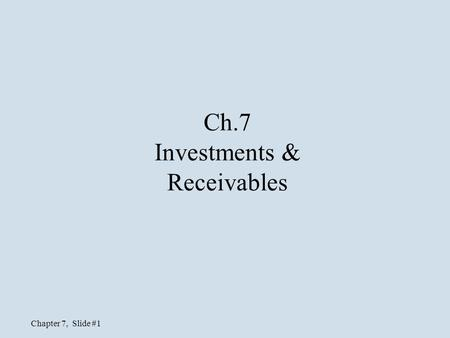 Chapter 7, Slide #1 Ch.7 Investments & Receivables.