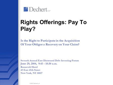 © 2003 Dechert LLP Rights Offerings: Pay To Play? Is the Right to Participate in the Acquisition Of Your Obligor a Recovery on Your Claim? Seventh Annual.