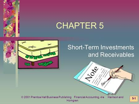 © 2001 Prentice Hall Business Publishing Financial Accounting, 4/e Harrison and Horngren 5-1 CHAPTER 5 Short-Term Investments Note and Receivables.