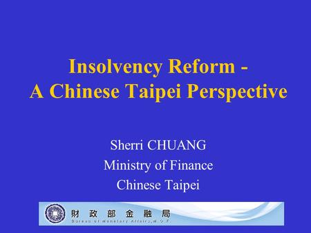 Insolvency Reform - A Chinese Taipei Perspective Sherri CHUANG Ministry of Finance Chinese Taipei.