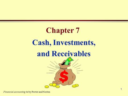 1 Chapter 7 Cash, Investments, and Receivables Financial Accounting 4e by Porter and Norton.