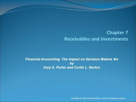 Chapter 7 Receivables and Investments Copyright © 2009 South-Western, a part of Cengage Learning. Financial Accounting: The Impact on Decision Makers 6/e.