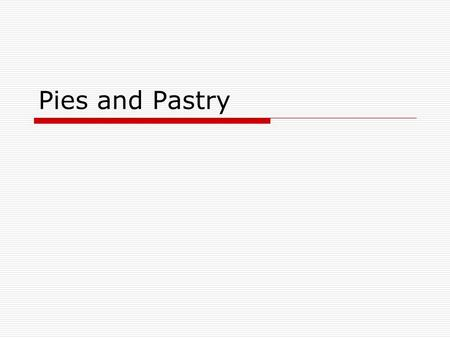 Pies and Pastry.  Pastry- dough used to make pie crust, tarts, and turnovers  Pastry is used in desserts, but main dishes as well Pot pie  Can add.