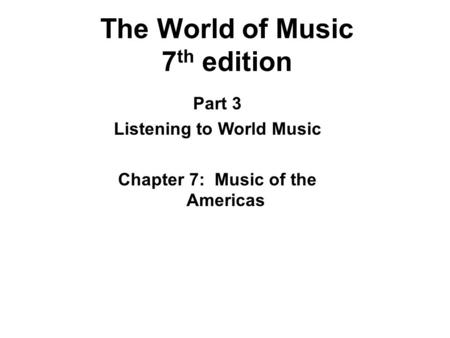 The World of Music 7 th edition Part 3 Listening to World Music Chapter 7: Music of the Americas.