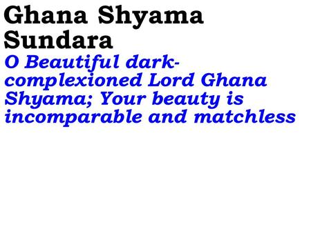 Ghana Shyama Sundara O Beautiful dark- complexioned Lord Ghana Shyama; Your beauty is incomparable and matchless.