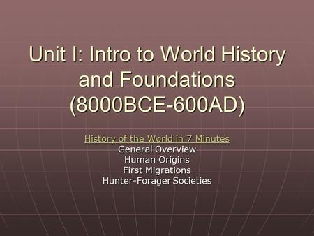 Unit I: Intro to World History and Foundations (8000BCE-600AD) History of the World in 7 Minutes History of the World in 7 Minutes General Overview Human.