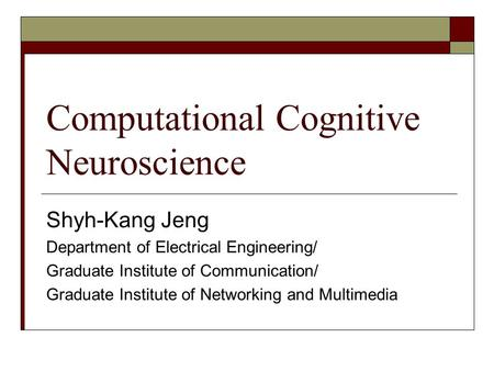 Computational Cognitive Neuroscience Shyh-Kang Jeng Department of Electrical Engineering/ Graduate Institute of Communication/ Graduate Institute of Networking.