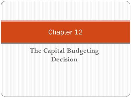 The Capital Budgeting Decision Chapter 12. Chapter 12 - Outline What is Capital Budgeting? 3 Methods of Evaluating Investment Proposals Payback IRR NPV.