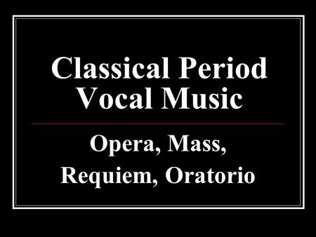 Classical Period Vocal Music Opera, Mass, Requiem, Oratorio.