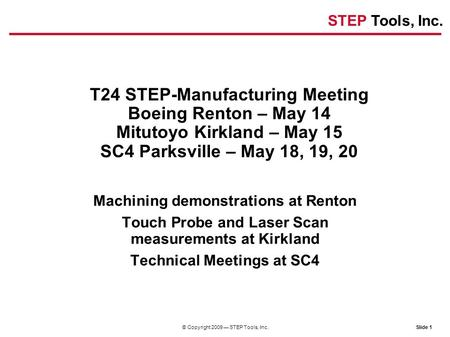 STEP Tools, Inc. Slide 1© Copyright 2009 — STEP Tools, Inc. T24 STEP-Manufacturing Meeting Boeing Renton – May 14 Mitutoyo Kirkland – May 15 SC4 Parksville.