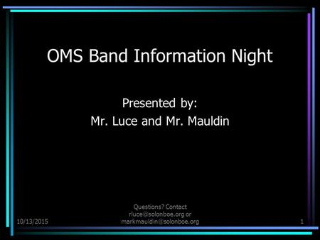 10/13/2015 Questions? Contact or OMS Band Information Night Presented by: Mr. Luce and Mr. Mauldin.