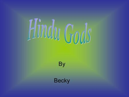 By Becky. Hindus say that Brahma is the Creator of the Universe. He is The first member of the Hindu Trinity this also includes Shiva And Vishnu. He is.