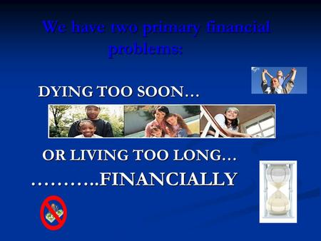 We have two primary financial problems: DYING TOO SOON… DYING TOO SOON… OR LIVING TOO LONG… OR LIVING TOO LONG…………..FINANCIALLY.