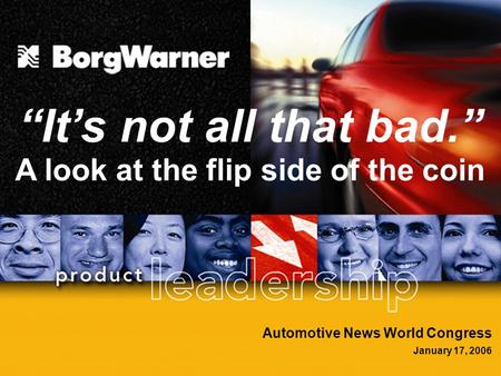 "1 Automotive News World Congress January 17, 2006 ""It's not all that bad."" A look at the flip side of the coin."