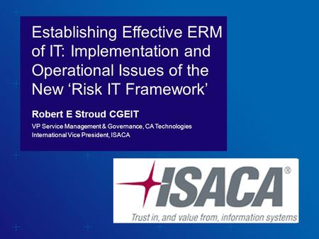 WHEN TITLE IS NOT A QUESTION N O 'WE CAN' Establishing Effective ERM of IT: Implementation and Operational Issues of the New 'Risk IT Framework' Robert.