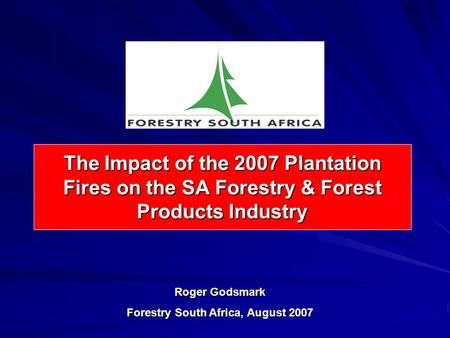 The Impact of the 2007 Plantation Fires on the SA Forestry & Forest Products Industry Roger Godsmark Forestry South Africa, August 2007.