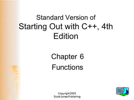 Copyright 2003 Scott/Jones Publishing Standard Version of Starting Out with C++, 4th Edition Chapter 6 Functions.